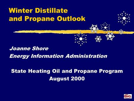 Winter Distillate and Propane Outlook Joanne Shore Energy Information Administration State Heating Oil and Propane Program August 2000.