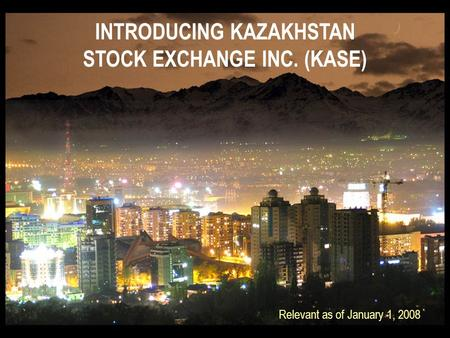 INTRODUCING KAZAKHSTAN STOCK EXCHANGE INC. (KASE) Relevant as of January 1, 2008.