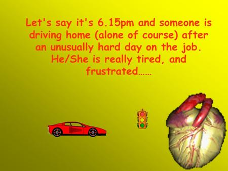 Let's say it's 6.15pm and someone is driving home (alone of course) after an unusually hard day on the job. He/She is really tired, and frustrated……