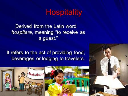 "Hospitality Derived from the Latin word hospitare, meaning ""to receive as a guest."" It refers to the act of providing food, beverages or lodging to travelers."