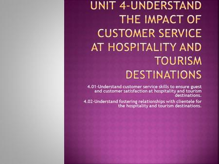 4.01-Understand customer service skills to ensure guest and customer satisfaction at hospitality and tourism destinations. 4.02-Understand fostering relationships.