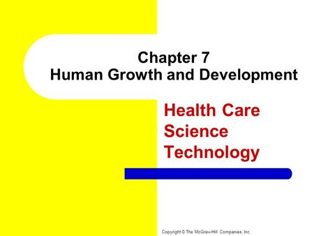 Chapter 7 Human Growth and Development Health Care Science Technology Copyright © The McGraw-Hill Companies, Inc.