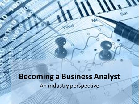 Becoming a Business Analyst An industry perspective.