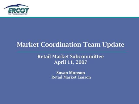 Market Coordination Team Update Retail Market Subcommittee April 11, 2007 Susan Munson Retail Market Liaison.