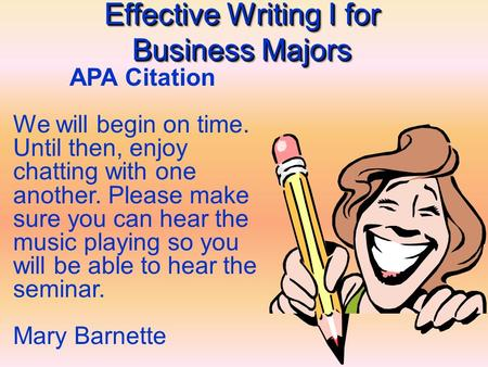 Effective Writing I for Business Majors APA Citation We will begin on time. Until then, enjoy chatting with one another. Please make sure you can hear.