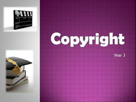 Year 3.  What is copyright?  What is protected by copyright?  Who owns copyright?  What has copyright got to do with me ?  What is creative commons.