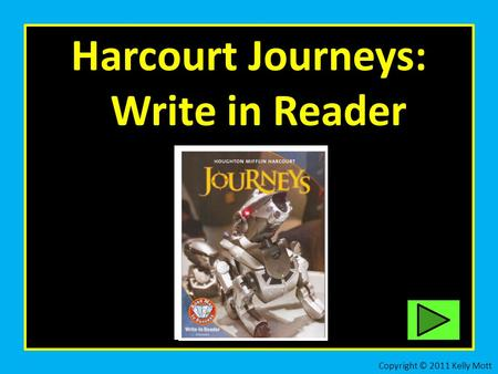 Harcourt Journeys: Write in Reader Copyright © 2011 Kelly Mott.