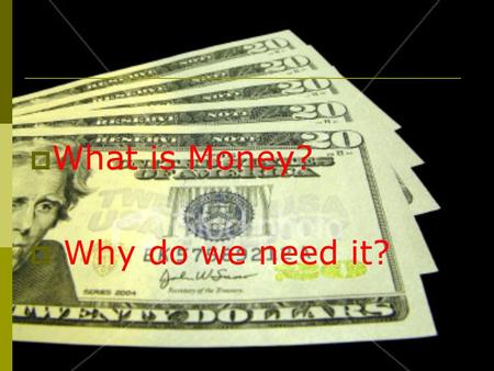  What is Money?  Why do we need it?. Money = 1. Purchase of goods and services 2. Personal worth: measurement of wealth and assets.