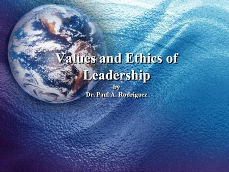 Values and Ethics of Leadership by Dr. Paul A. Rodriguez.