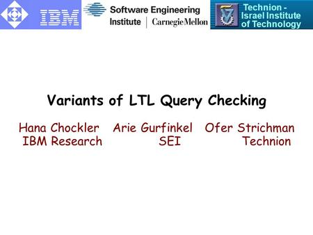 Variants of LTL Query Checking Hana ChocklerArie Gurfinkel Ofer Strichman IBM Research SEI Technion Technion - Israel Institute of Technology.