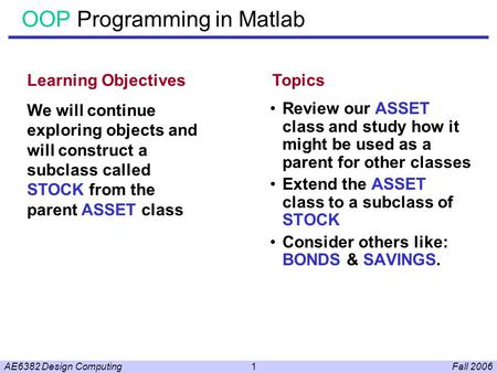 Fall 2006AE6382 Design Computing1 OOP Programming in Matlab Review our ASSET class and study how it might be used as a parent for other classes Extend.