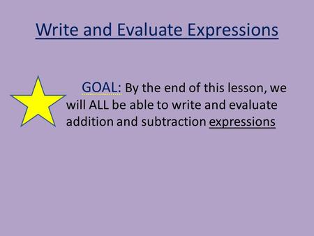 Write and Evaluate Expressions GOAL: By the end of this lesson, we will ALL be able to write and evaluate addition and subtraction expressions.
