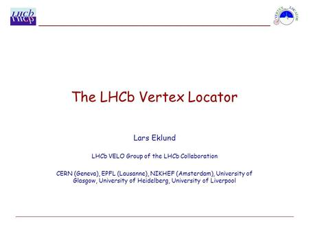 The LHCb Vertex Locator Lars Eklund LHCb VELO Group of the LHCb Collaboration CERN (Geneva), EPFL (Lausanne), NIKHEF (Amsterdam), University of Glasgow,