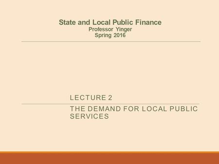 State and Local Public Finance Professor Yinger Spring 2016 LECTURE 2 THE DEMAND FOR LOCAL PUBLIC SERVICES.