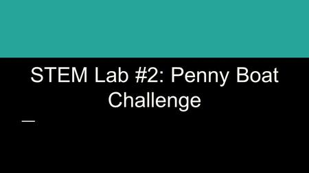 STEM Lab #2: Penny Boat Challenge. A food manufacturer needs a ship to deliver their products overseas. To save money on fuel, the manufacturer is looking.