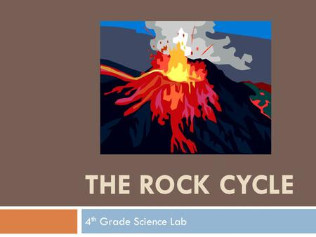 THE ROCK CYCLE 4 th Grade Science Lab. The Rock Cycle.