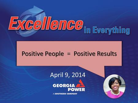 April 9, 2014 Positive People Positive Results Positive People = Positive Results.