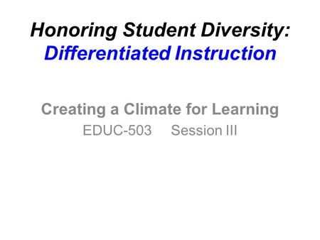 Honoring Student Diversity: Differentiated Instruction Creating a Climate for Learning EDUC-503 Session III.