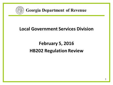 Georgia Department of Revenue Local Government Services Division February 5, 2016 HB202 Regulation Review 1.