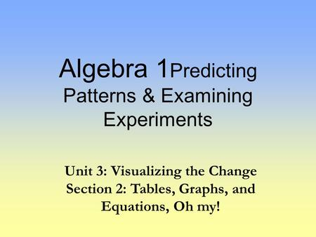Algebra 1 Predicting Patterns & Examining Experiments Unit 3: Visualizing the Change Section 2: Tables, Graphs, and Equations, Oh my!