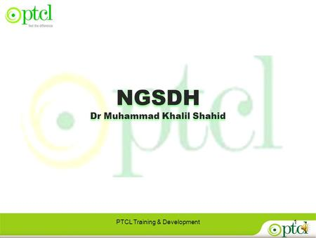 PTCL Training & Development1 NGSDH Dr Muhammad Khalil Shahid NGSDH Dr Muhammad Khalil Shahid.