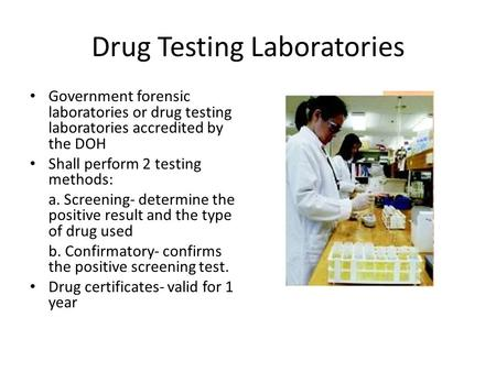 Drug Testing Laboratories Government forensic laboratories or drug testing laboratories accredited by the DOH Shall perform 2 testing methods: a. Screening-
