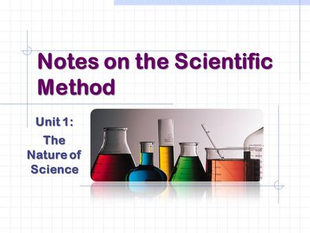 Notes on the Scientific Method Unit 1: The Nature of Science.