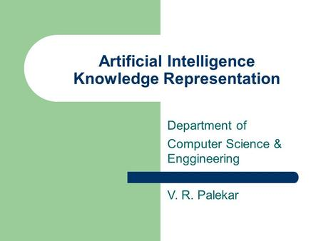 Artificial Intelligence Knowledge Representation Department of Computer Science & Enggineering V. R. Palekar.