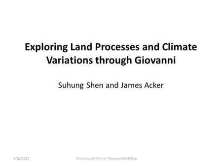 Exploring Land Processes and Climate Variations through Giovanni Suhung Shen and James Acker Dr. Leptoukh Online Giovanni Workshop9/25/2012.