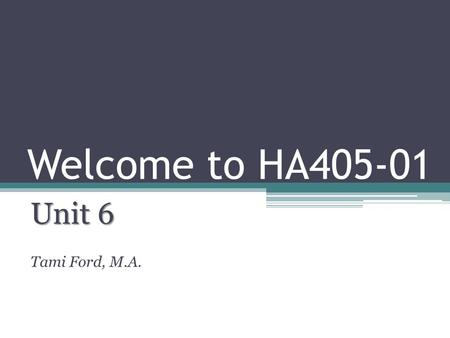 Welcome to HA405-01 Unit 6 Tami Ford, M.A..