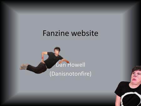 Fanzine website Dan Howell (Danisnotonfire). Intro Dan Howell is a Youtuber A radio presenter on BBC Radio 1 He lives in London Merchandise shop (Dan.