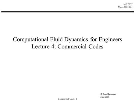 © Ram Ramanan 2/22/2016 Commercial Codes 1 ME 7337 Notes-2001-001 Computational Fluid Dynamics for Engineers Lecture 4: Commercial Codes.