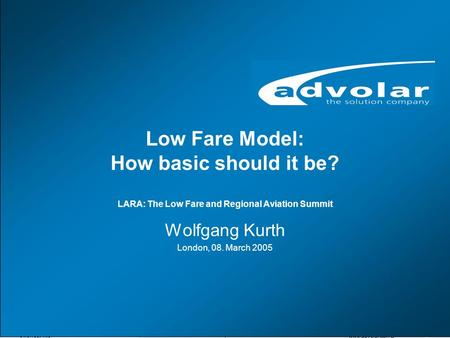 01/07/05, Titel www.advolar.com © 1 Low Fare Model: How basic should it be? LARA: The Low Fare and Regional Aviation Summit Wolfgang Kurth London, 08.