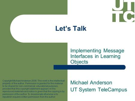 Let's Talk Implementing Message Interfaces in Learning Objects Michael Anderson UT System TeleCampus Copyright Michael Anderson 2006. This work is the.