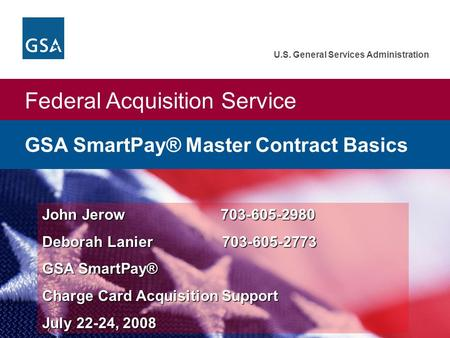 Federal Acquisition Service U.S. General Services Administration John Jerow 703-605-2980 Deborah Lanier 703-605-2773 GSA SmartPay® Charge Card Acquisition.
