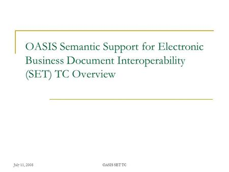 July 11, 2008OASIS SET TC OASIS Semantic Support for Electronic Business Document Interoperability (SET) TC Overview.