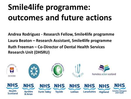 Smile4life programme: outcomes and future actions Andrea Rodriguez - Research Fellow, Smile4life programme Laura Beaton – Research Assistant, Smile4life.