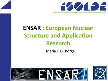 ENSAR : European Nuclear Structure and Application Research Maria J. G. Borge.