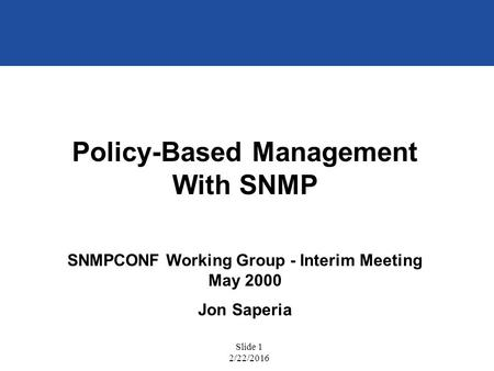 Slide 1 2/22/2016 Policy-Based Management With SNMP SNMPCONF Working Group - Interim Meeting May 2000 Jon Saperia.