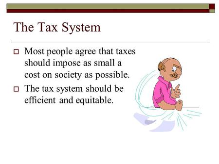The Tax System  Most people agree that taxes should impose as small a cost on society as possible.  The tax system should be efficient and equitable.