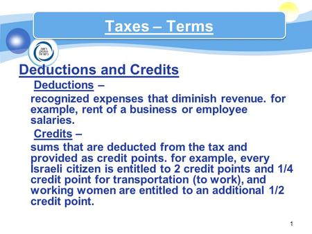 Deductions and Credits  Deductions – recognized expenses that diminish revenue. for example, rent of a business or employee salaries.  Credits – sums.
