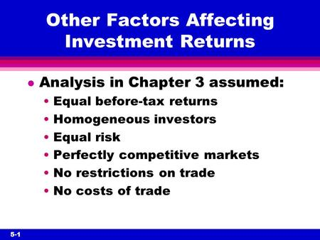 5-1 Other Factors Affecting Investment Returns l Analysis in Chapter 3 assumed: Equal before-tax returns Homogeneous investors Equal risk Perfectly competitive.