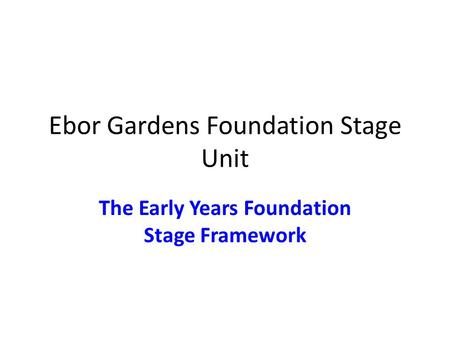 Ebor Gardens Foundation Stage Unit The Early Years Foundation Stage Framework.