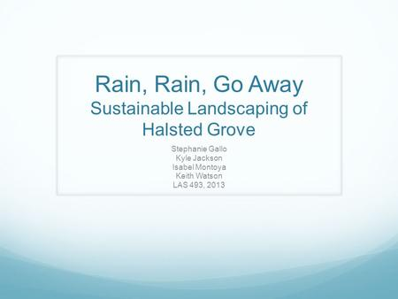 Rain, Rain, Go Away Sustainable Landscaping of Halsted Grove Stephanie Gallo Kyle Jackson Isabel Montoya Keith Watson LAS 493, 2013.