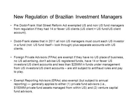 New Regulation of Brazilian Investment Managers Pre Dodd-Frank Wall Street Reform Act exempted US and non US fund managers from regulation if they had.