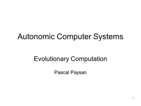 1 Autonomic Computer Systems Evolutionary Computation Pascal Paysan.