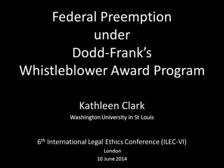 Federal Preemption under Dodd-Frank's Whistleblower Award Program Kathleen Clark Washington University in St Louis 6 th International Legal Ethics Conference.