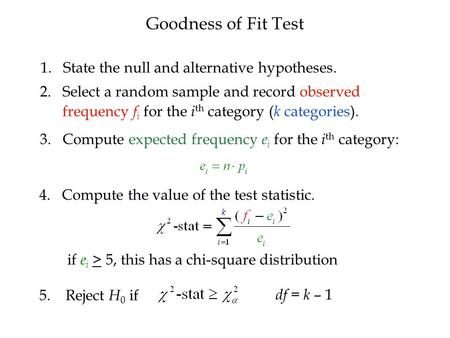 1. State the null and alternative hypotheses. 2. Select a random sample and record observed frequency f i for the i th category ( k categories). 3. 3.Compute.