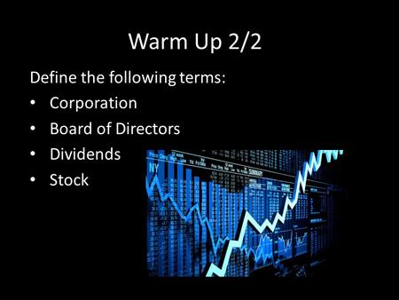 Warm Up 2/2 Define the following terms: Corporation Board of Directors Dividends Stock.