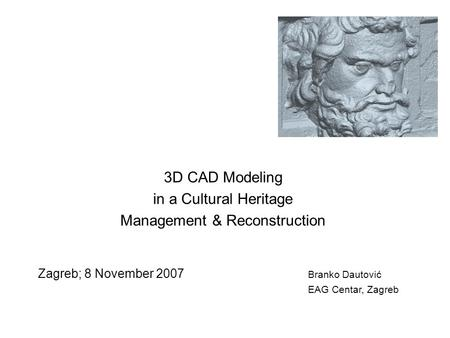 3D CAD Modeling in a Cultural Heritage Management & Reconstruction Zagreb; 8 November 2007 Branko Dautović EAG Centar, Zagreb.